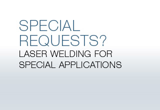 SPECIAL REQUESTS? Laser welding for special applications